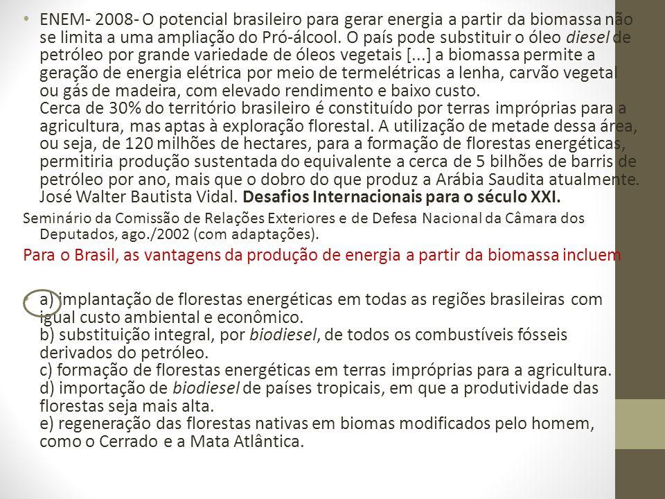 ENEM- 2008- O potencial brasileiro para gerar energia a partir da biomassa não se limita a uma ampliação do Pró-álcool. O país pode substituir o óleo diesel de petróleo por grande variedade de óleos vegetais [...] a biomassa permite a geração de energia elétrica por meio de termelétricas a lenha, carvão vegetal ou gás de madeira, com elevado rendimento e baixo custo. Cerca de 30% do território brasileiro é constituído por terras impróprias para a agricultura, mas aptas à exploração florestal. A utilização de metade dessa área, ou seja, de 120 milhões de hectares, para a formação de florestas energéticas, permitiria produção sustentada do equivalente a cerca de 5 bilhões de barris de petróleo por ano, mais que o dobro do que produz a Arábia Saudita atualmente. José Walter Bautista Vidal. Desafios Internacionais para o século XXI.